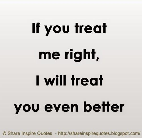 If You Treat Me Right I Will Treat You Even Better Quotes