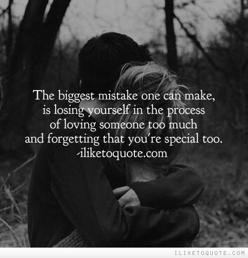 The Biggest Mistake One Can Make Is Losing Yourself In The Process Of Loving Someone Too Much And Forgett Love Life Quotes Quotes To Live By Wise Words Quotes