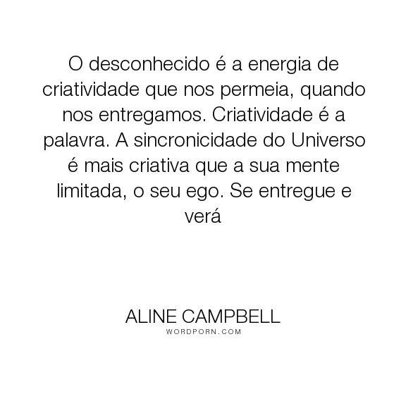 """Aline Campbell - """"O desconhecido � a energia de criatividade que nos permeia, quando nos entregamos...."""". inspiration, creativity"""