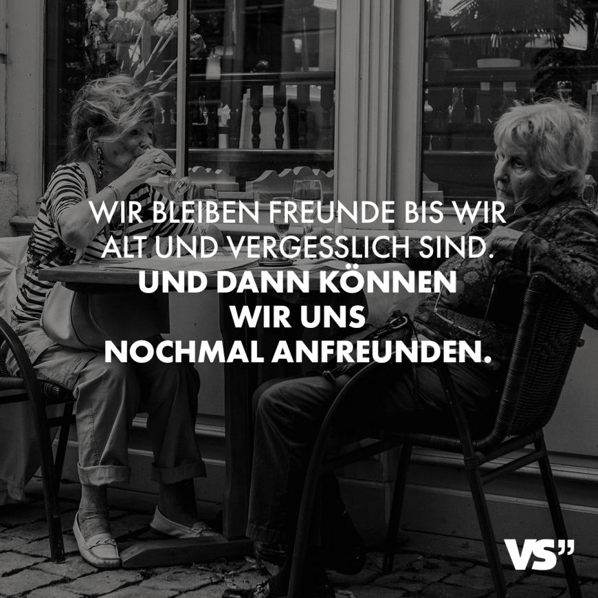 Wir bleiben Freunde bis wir alt und vergesslich sind. Und