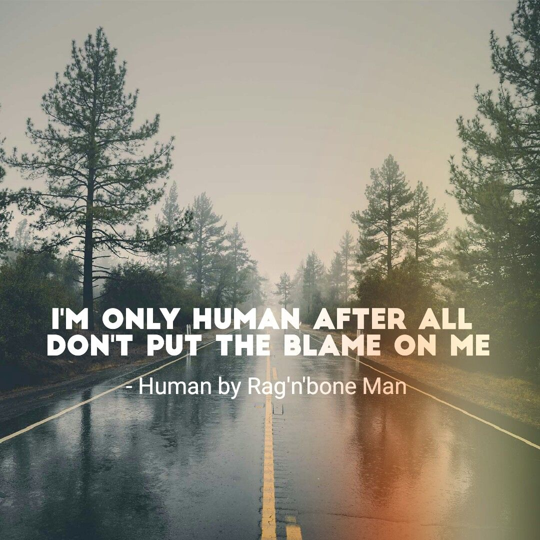 I M Only Human After All Don T Put The Blame On Me Human By Rag