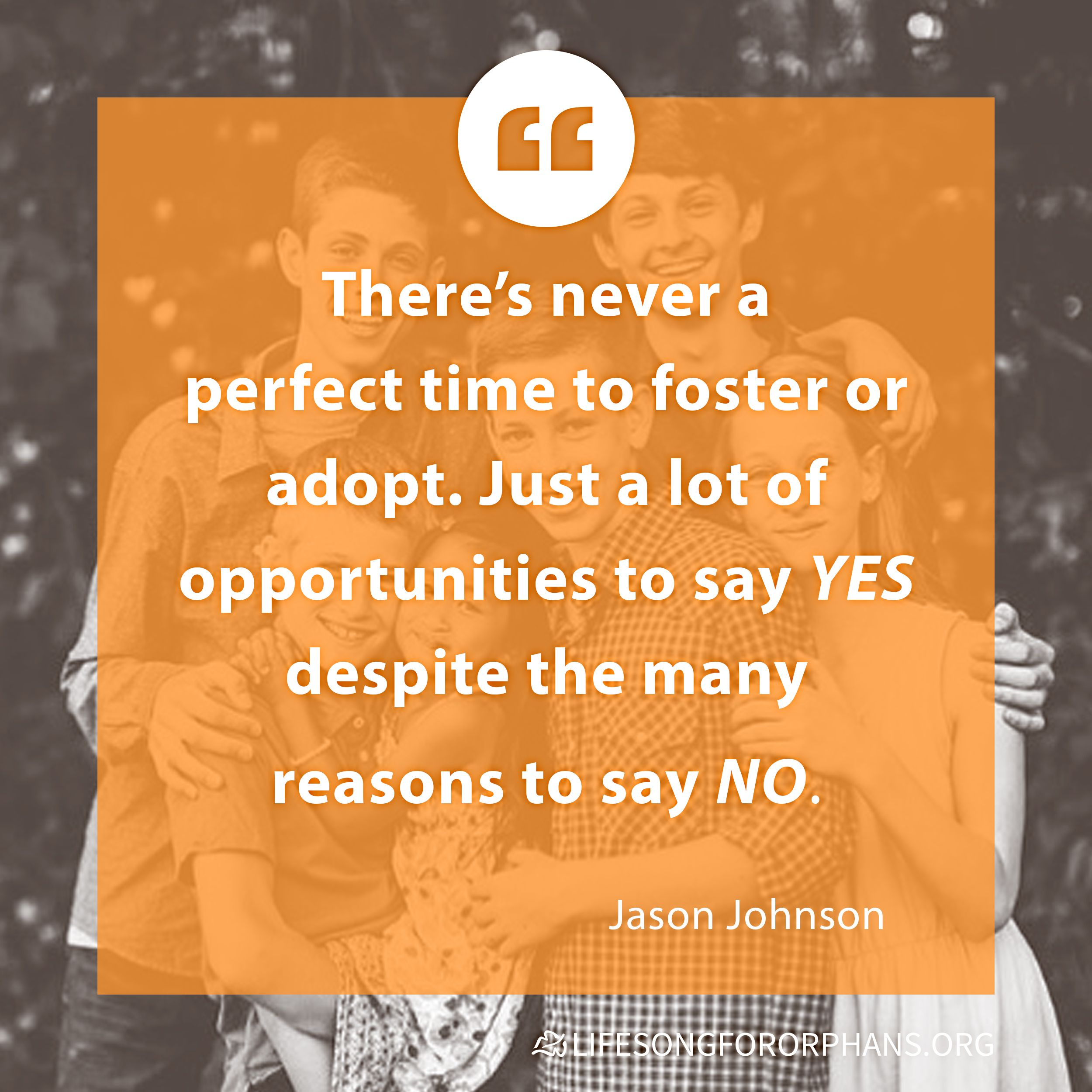 There's never a perfect time to foster or adopt. Just a lot of opportunities to say YES despite the many reasons to say NO. --Jason Johnson