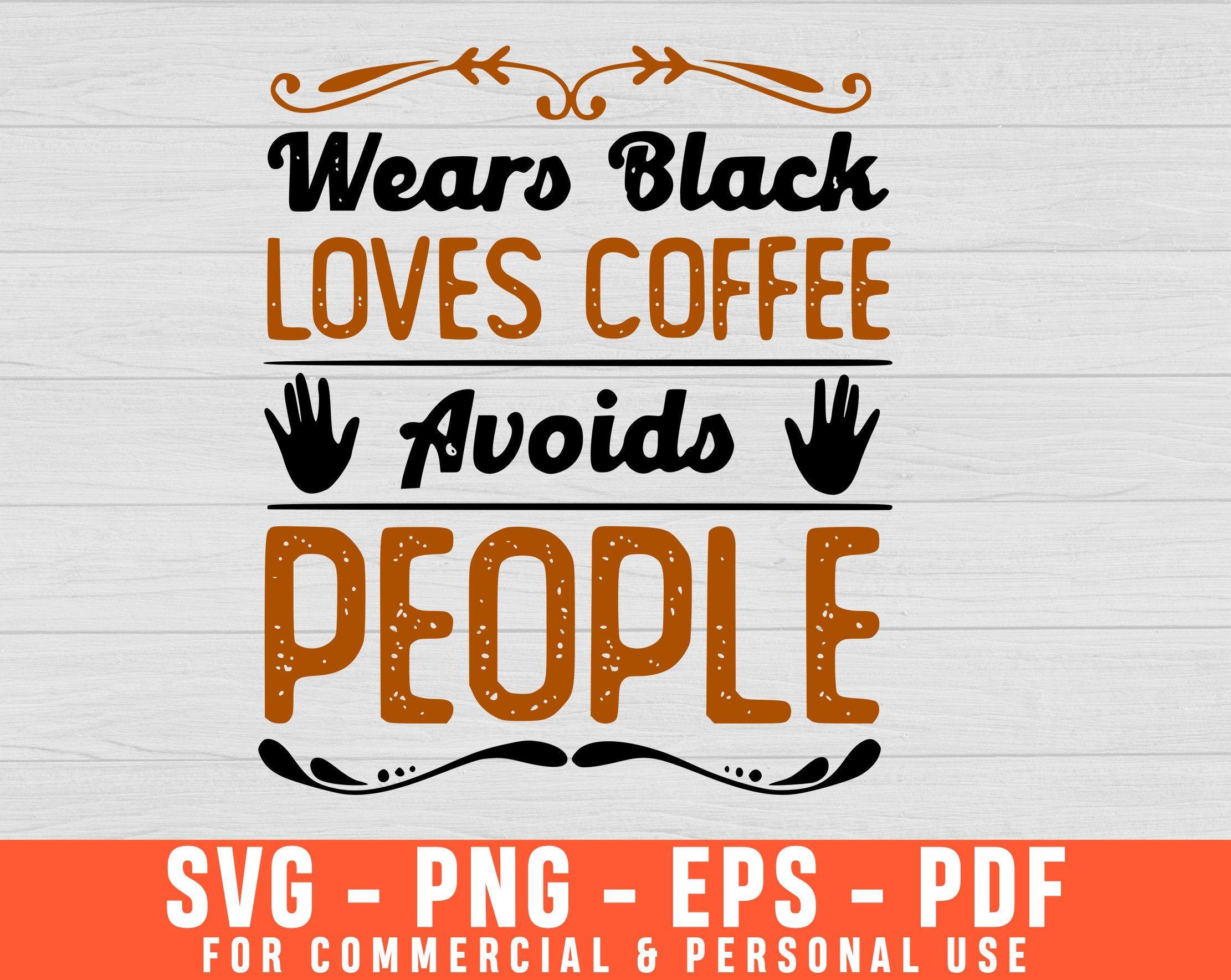 Wears Black Loves Coffee Avoids People Svg Funny Coffee Svg Etsy Coffee Quote Svg Coffee Humor Black Love