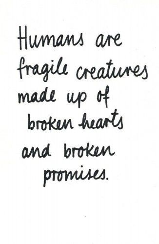 Humans Are Fragile Creatures Made Up Of Broken Hearts And Broken
