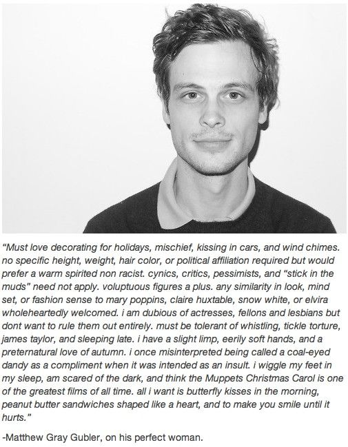 Matthew Gray Gubler is absolutely adorable. He's awesome. *SWOON!!!* -- I hope this is still what he likes!