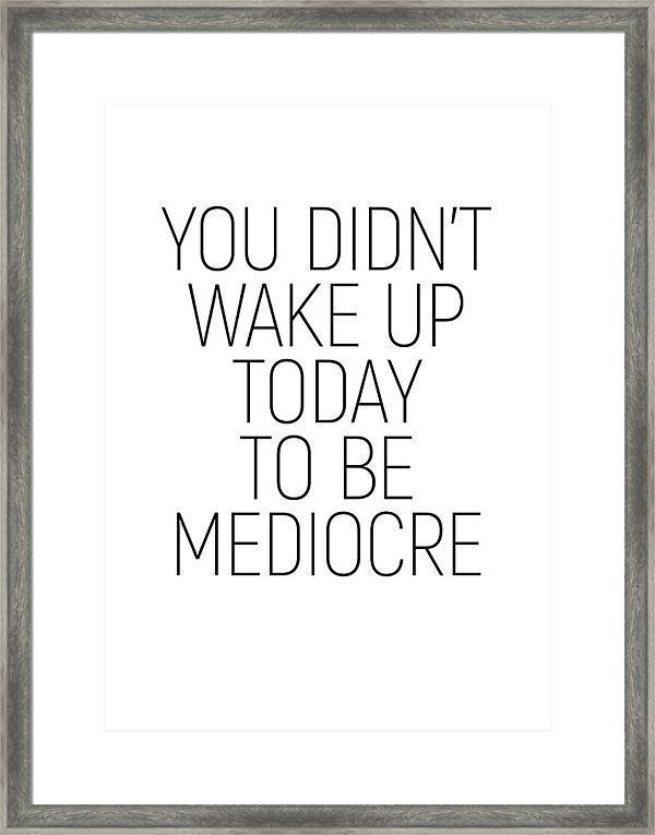 You Didn't Wake Up Today To Be Mediocre #minimalism #quotes #motivational Framed Print by Andrea And