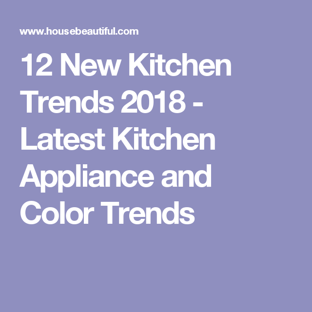 12 cool trends that will hit your kitchen in 2018 kitchen trends