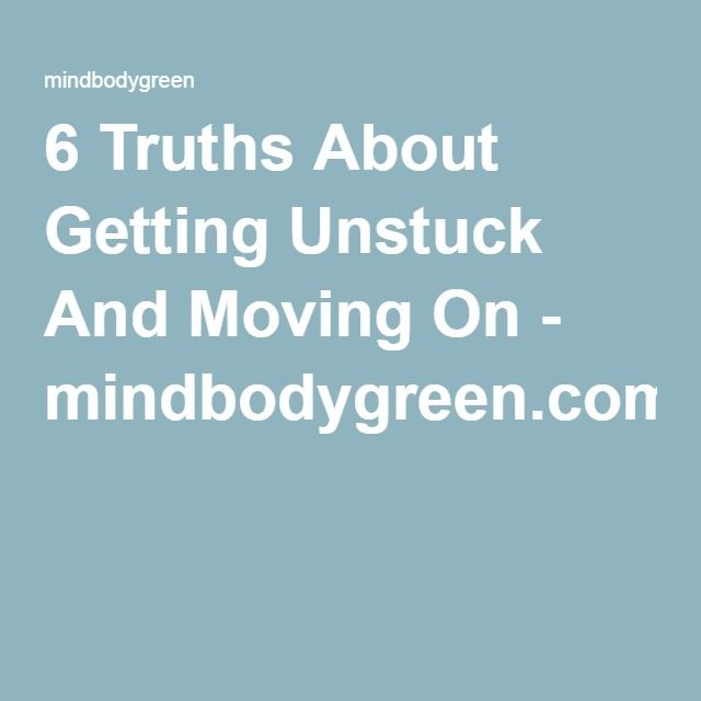 6 Truths About Getting Unstuck And Moving On - mindbodygreen.com