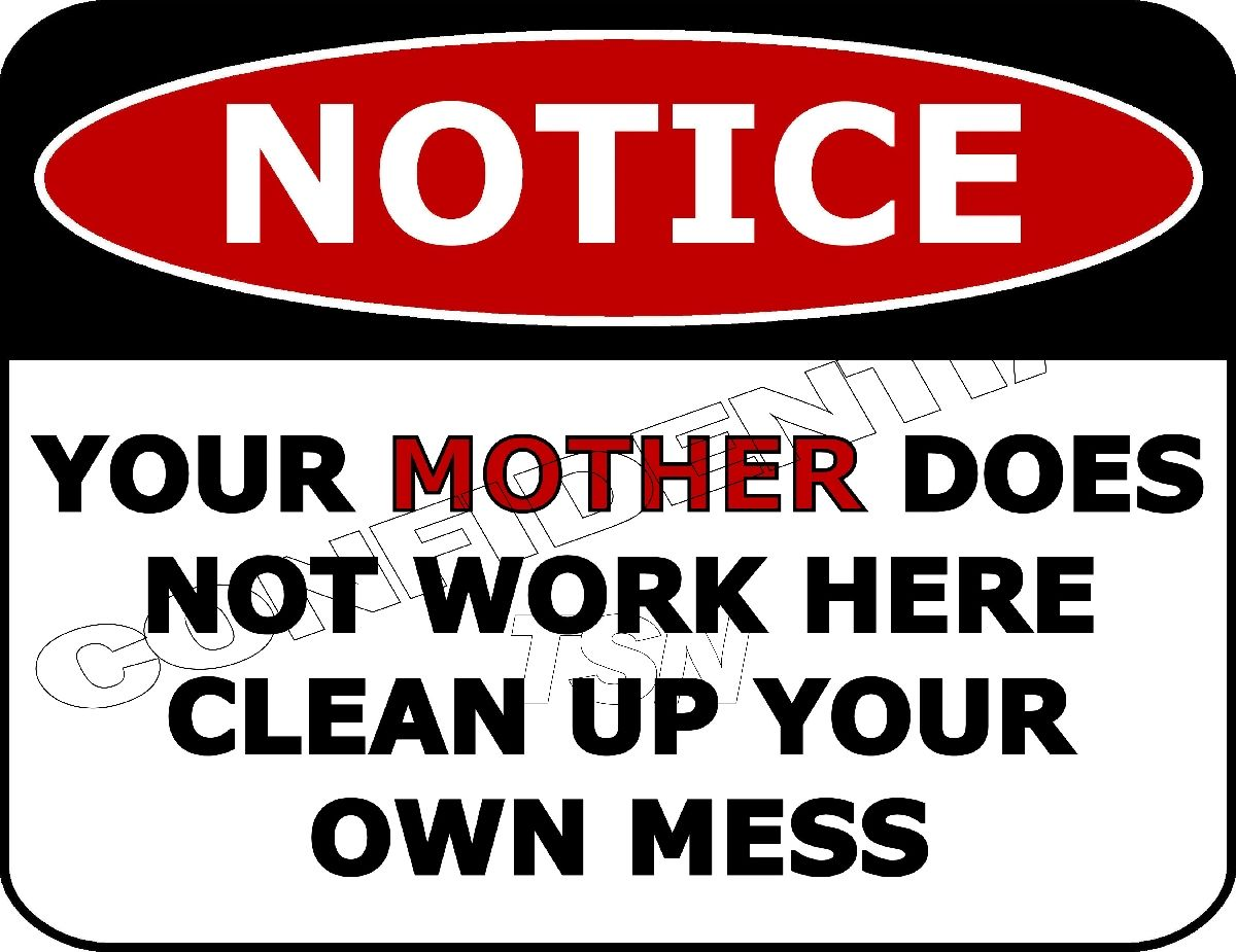 Top Shelf Novelties Notice Your Mother Does Not Work Here Clean Up Your Own Mess Funny Sign Sp46 Security Signs Funny Signs Home Quotes And Sayings