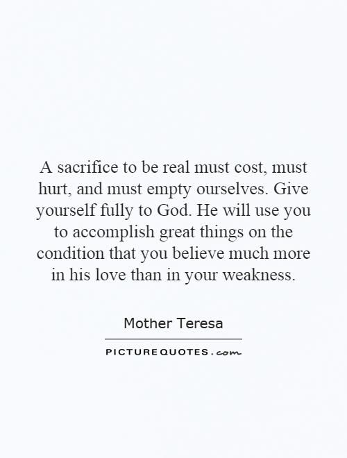 A sacrifice to be real must cost, must hurt, and must empty ourselves. Give yourself fully to God. He will use you to accomplish great things on the condition that you believe much more in his love than in your weakness Picture Quote #1