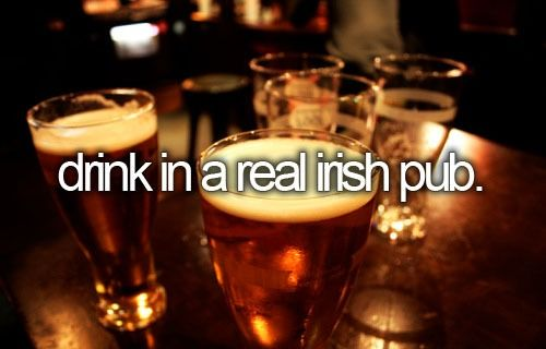 Before I die - Drink in a real Irish pub, well I have sort of done this I had my 18th in an Irish pub but it wasn't in Ireland so need to do it proper