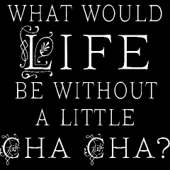 what would life be without a little cha cha?  ...........boring