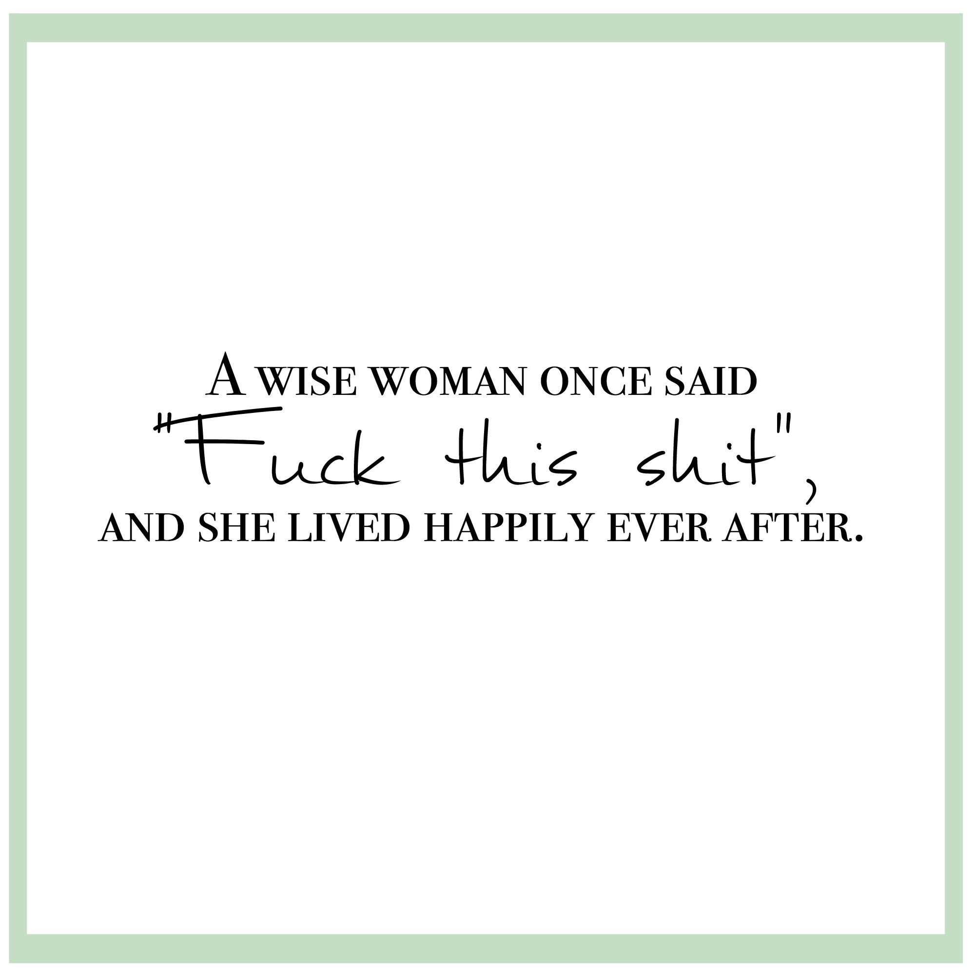 """Wise Women Quotes A Wise Woman Once Said """"fuck This Shit""""  Lived Happily Ever After"""