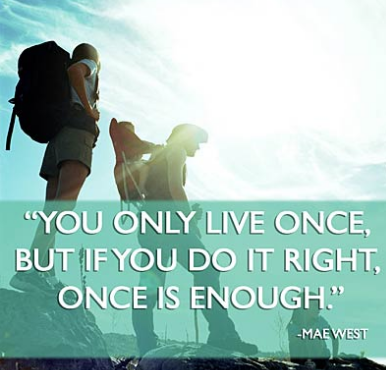 """""""You Only Live Once..If you Do it Right, Once is Enough."""" ~Mae West"""