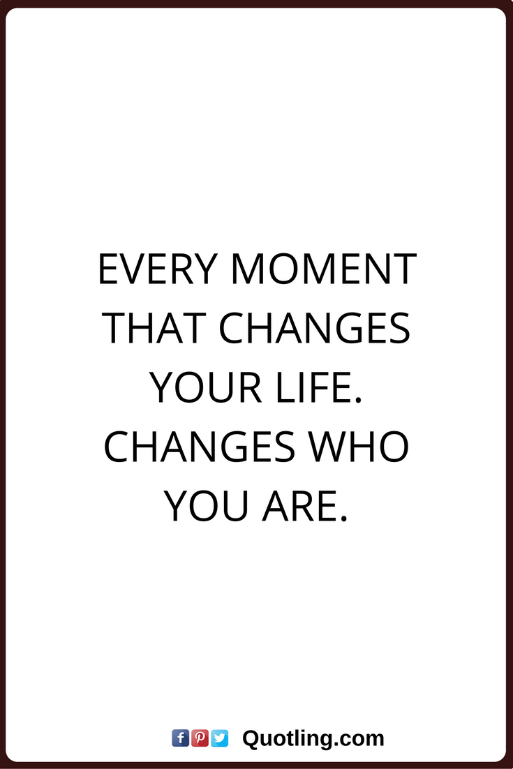 Life Change Quotes Change Quotes Every Moment That Changes Your Lifechanges Who You