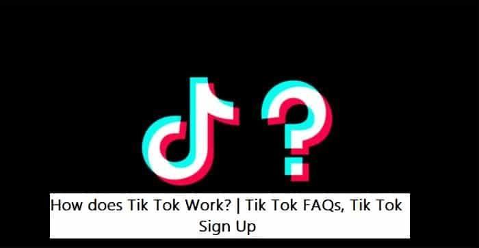 How does Tik Tok Work? Tik Tok FAQs, Tik Tok Sign Up