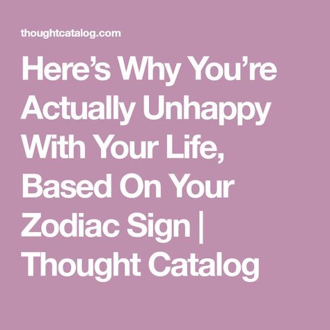 Here's Why You're Actually Unhappy With Your Life, Based On Your Zodiac Sign | Thought Catalog