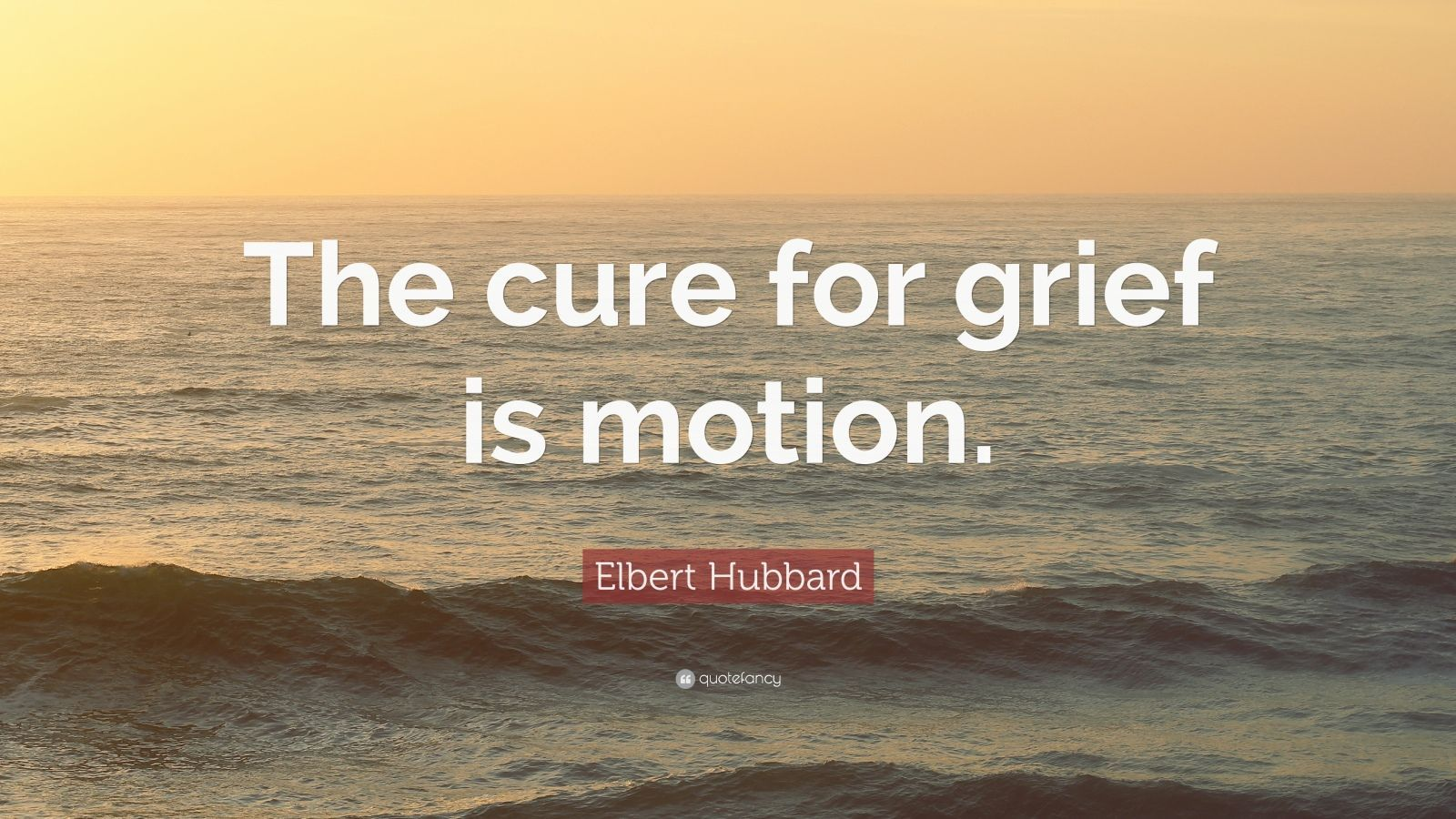 Elbert Hubbard Quote The Cure For Grief Is Motion Inspiration