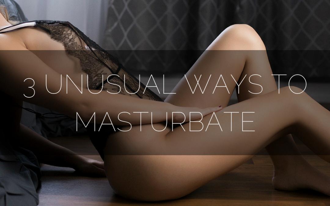 Unusual Ways To Masturbate