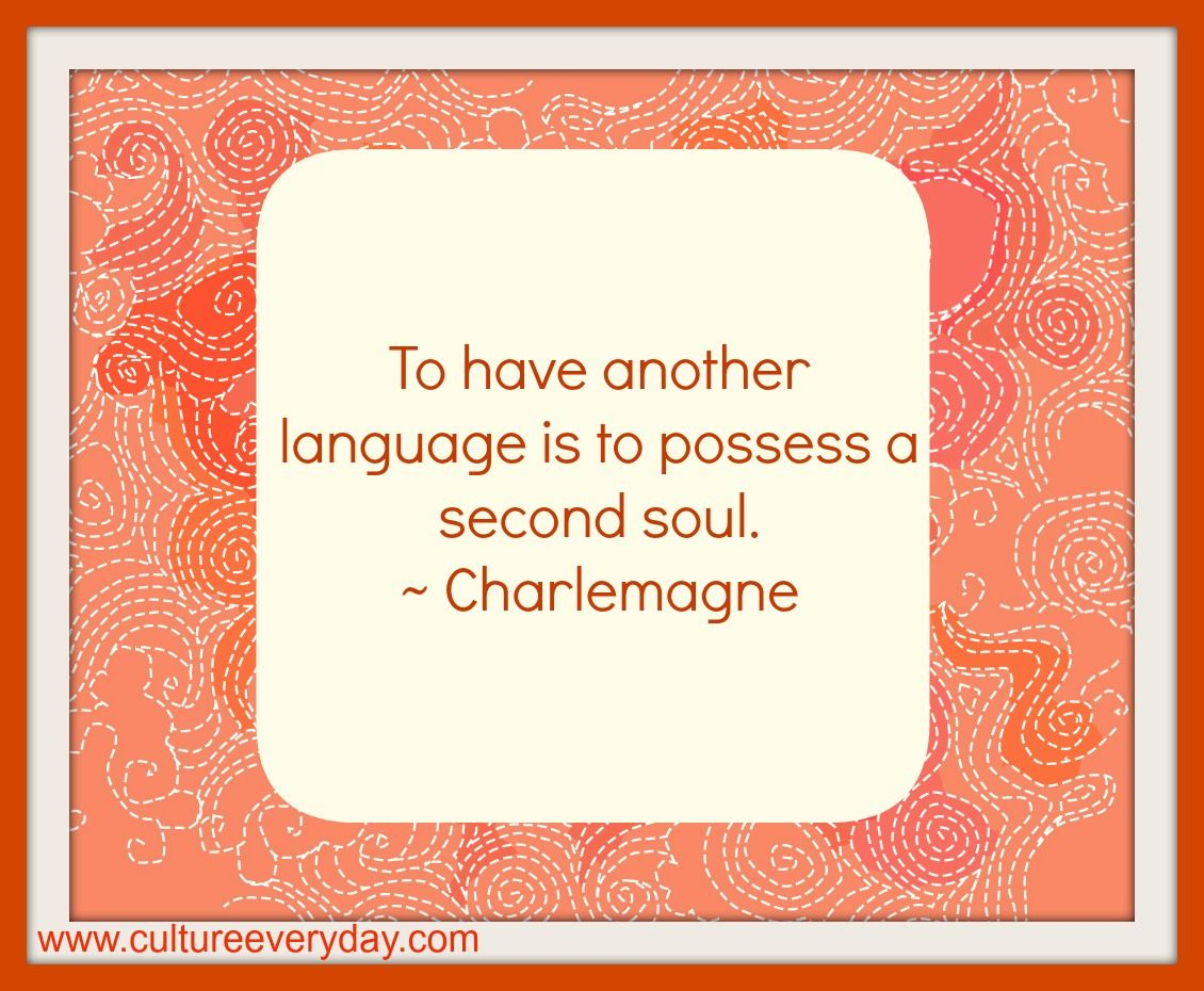 To have another language is to possess a second soul. ~ Charlemagne