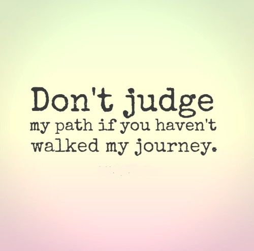 Don T Judge My Path If You Haven T Walked My Journey Life Quotes Judge Quotes Love Quotes Photos Words