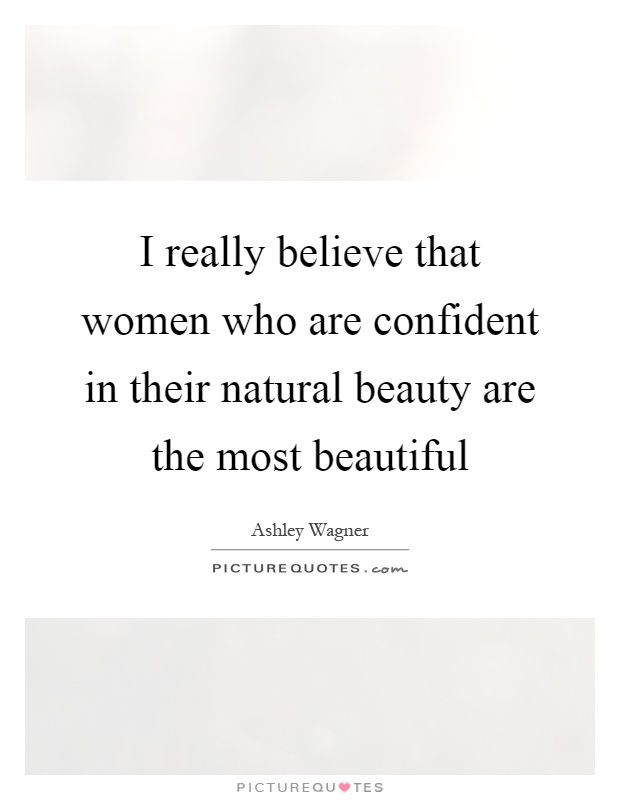 I Really Believe That Women Who Are Confident In Their Natural Beauty The Most Beautiful