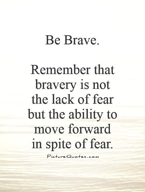 Brave Quotes Custom Be Braveremember That Bravery Is Not The Lack Of Fear But The