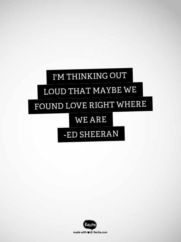 I'm Thinking Out Loud That Maybe We Found Love Right Where ...