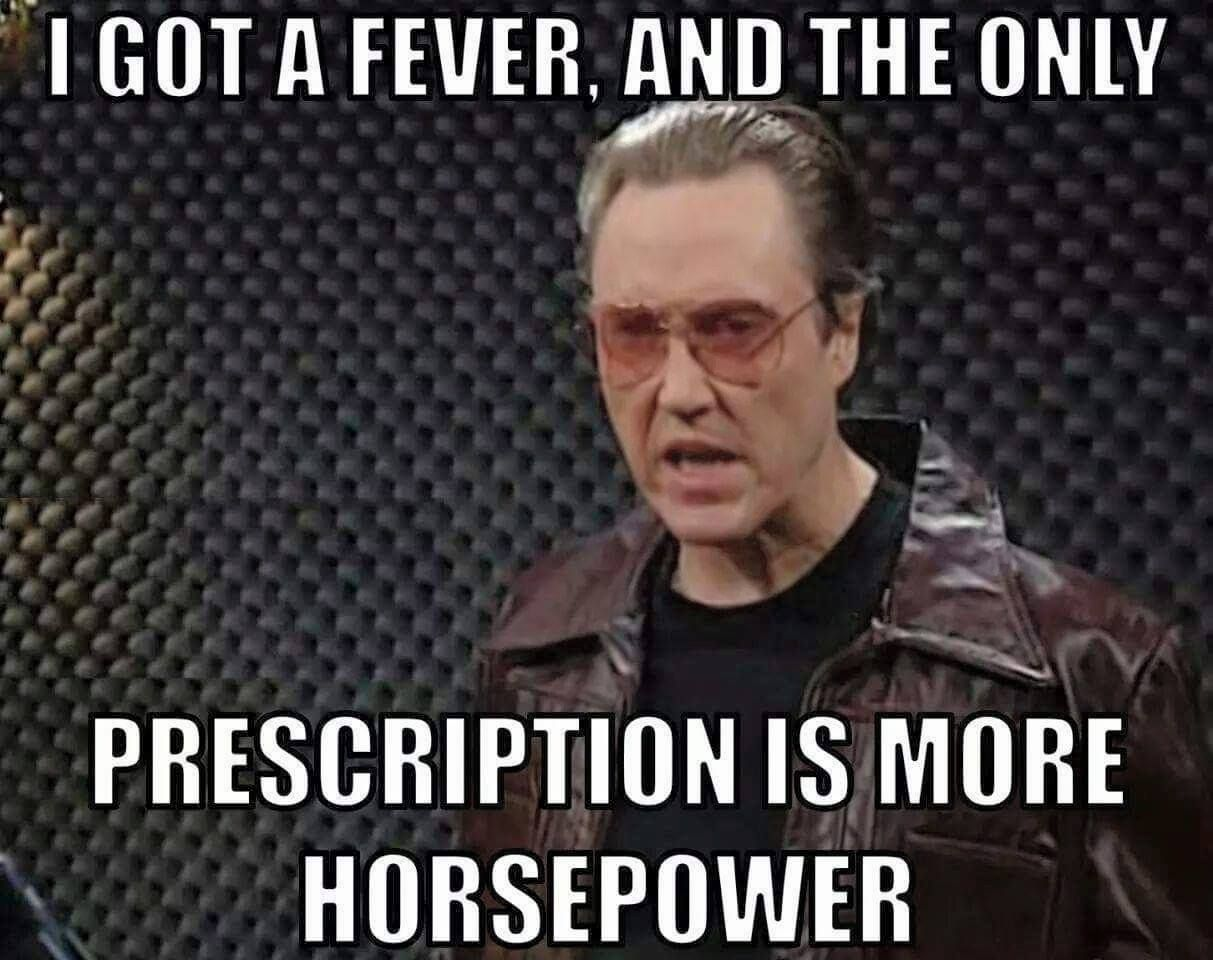I got a fever and the only prescription is more horsepower ...