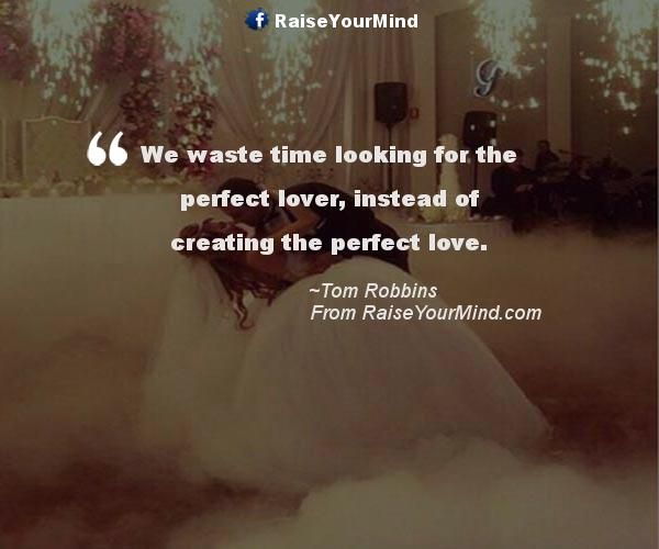 Perfect Love Quotes Unique We Waste Time Looking For The Perfect Lover Instead Of Creating The