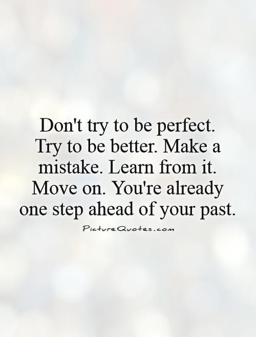 Dont Try To Be Perfect Try To Be Better Make A Mistake Learn