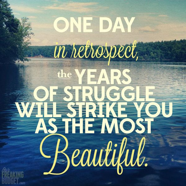 One day in retrospect, the years of struggle will strike you as ...