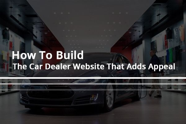 How To Build The Car Dealer Website That Adds Appeal Digital Marketing Services Design Development Selling Online