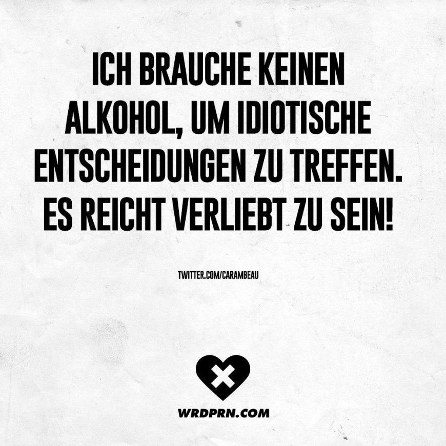 Ich brauche keinen Alkohol, um idiotische Entscheidungen zu treffen. Es reicht verliebt zu sein!