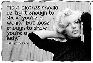 Your Clothes should be tight enough to show you're a woman but loose enough to show you're a lady - Marilyn Monroe
