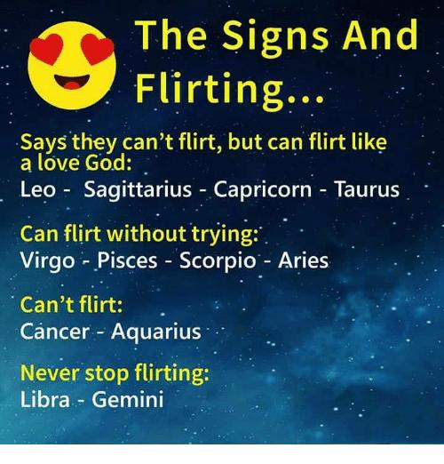 The Signs and Flirting Says They Can't Flirt but Can Flirt Like a Lóve God Leo Sagittarius Capricorn - Taurus Can Flirt Without Trying Virgo Pisces Scorpio - Aries Can't Flirt Cancer Aquarius Never Stop Flirting Libra - Gemini