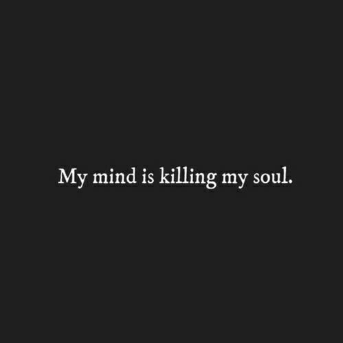 My mind is killing my soul.