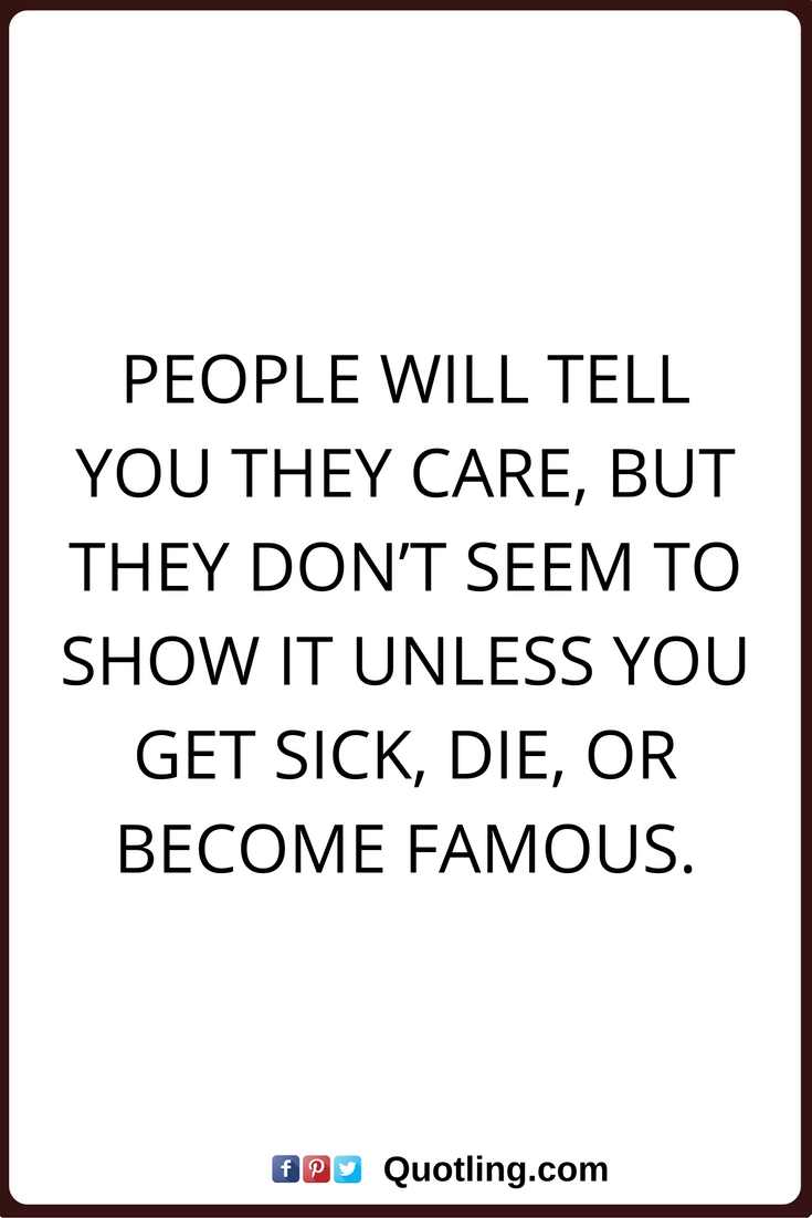 Care Quotes People Will Tell You They Care But They Don T Seem To Show It Unless You Get Sick Die Or Become Famous Care Quotes Told You So Quotes