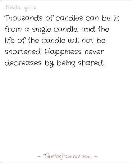 Famous life quotes - Buddha  - Thousands of candles can be lit from a single candle, and the life of the candle will not be shortened. Happiness never decreases by being shared....