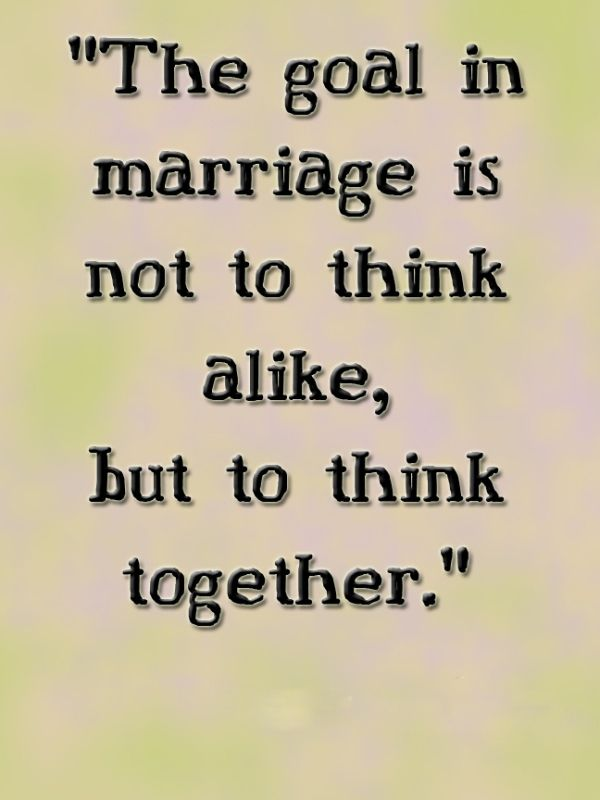 """The goal in marriage is not to think alike, but to think ..."