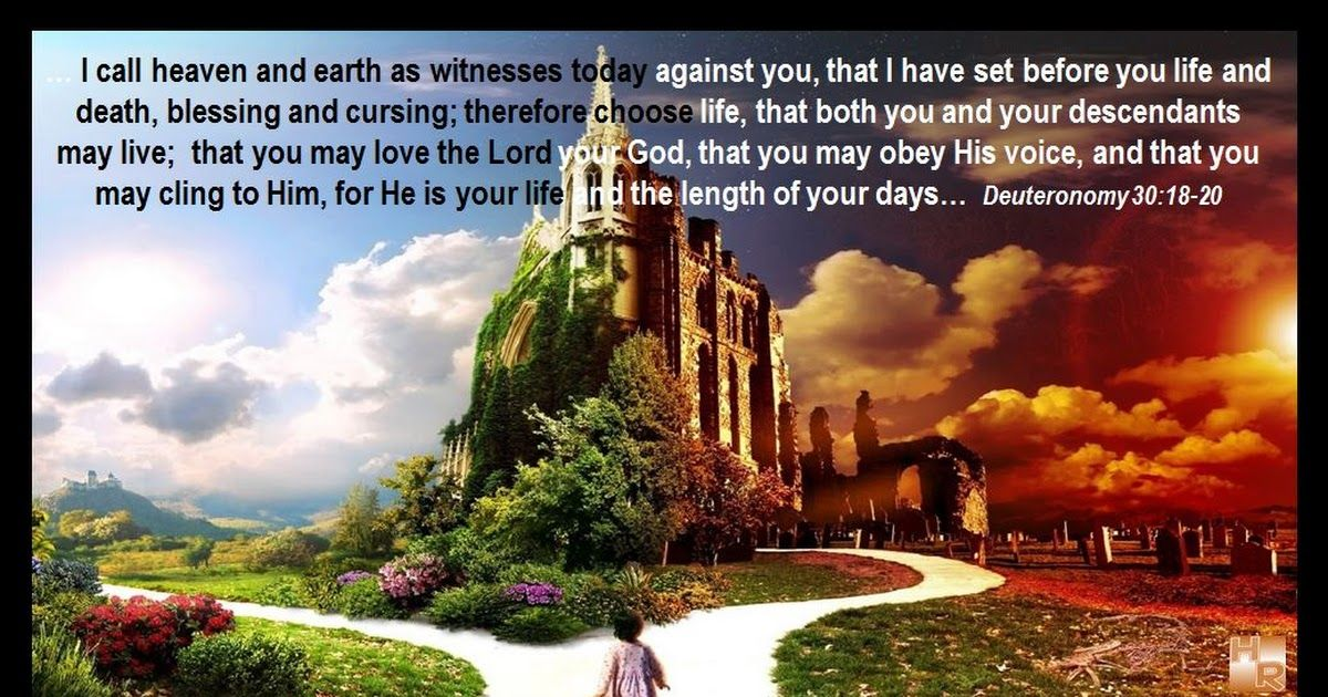 "LIFE & DEATH - BLESSING & CURSE I call heaven and earth as witnesses today against you, that I have set before you life and death, blessing and cursing; therefore choose life, that both you and your descendants may live; that you may love the Lord your God, that you may obey His voice, and that you may cling to Him, for He is your life and the length of your days; and that you may dwell in the land which the Lord swore to your fathers, to Abraham, Isaac, and Jacob, to give them."" Deut 3:19-20"