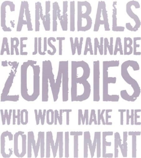 Cannibals are just wannabe zombies who won't make the commitment.