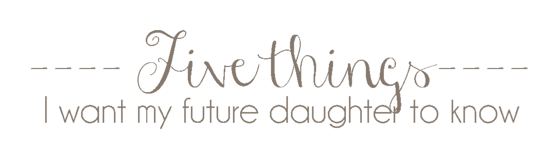 Five things I want my future daughter to know