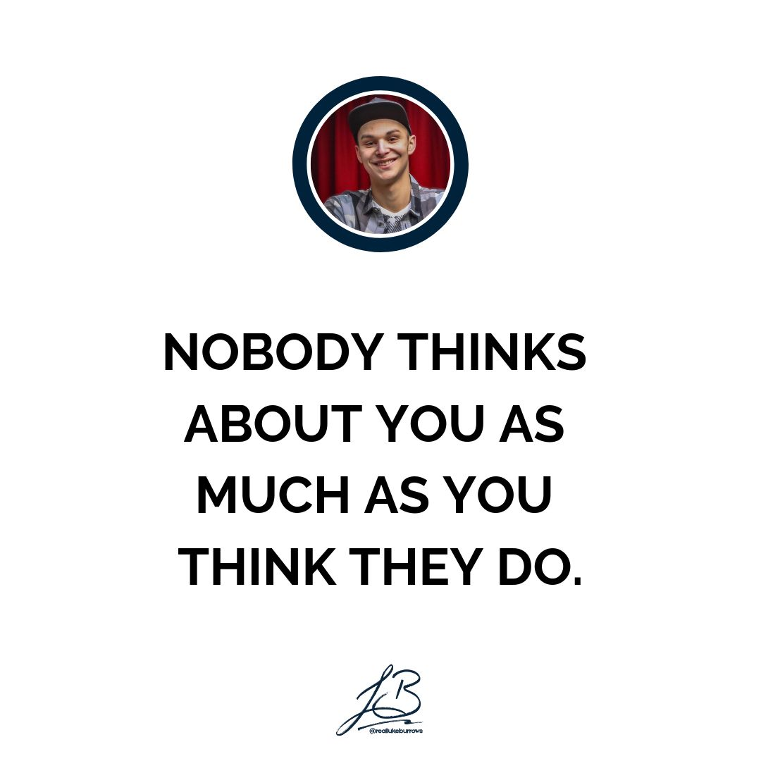 NOBODY THINKS ABOUT YOU AS MUCH AS YOU THINK THEY DO. Go out there ...