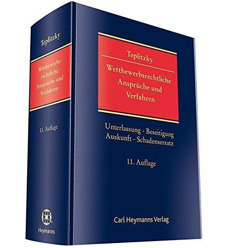 Wettbewerbsrechtliche Ansprüche und Verfahren : Unterlassung, Beseitigung, Auskunft, Schadensersatz / Teplitzky.     11. Aufl.     Carl Heymanns, 2016