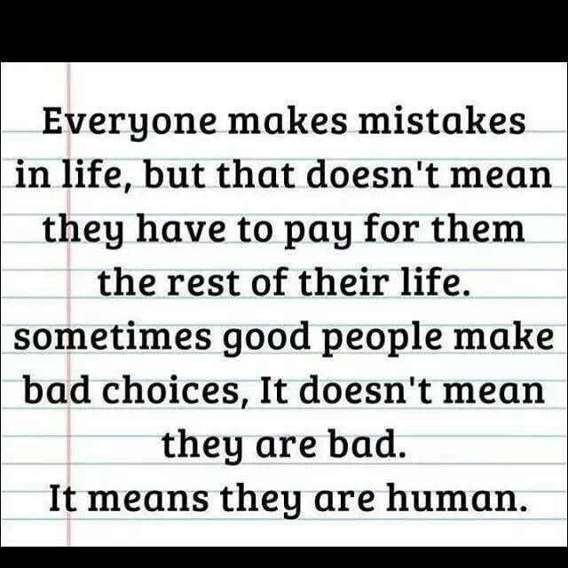 Everyone makes mistakes in life, but that doesn't mean they have to pay for them the rest of their life. Sometimes good people make bad choices. It doesn't mean they are bad, it means they are human. Forgiveness yes, judgement no, kindness always. Inspirational Words, Inspirational Quotes, Words, Mistake Quotes, Sayings, Me Quotes, Quotes To Live By, Everyone Makes Mistakes, Words Of Wisdom