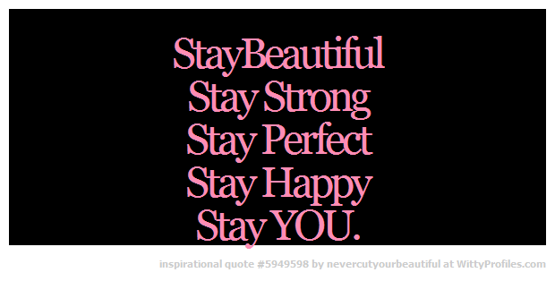 Staybeautiful Stay Strong Stay Perfect Stay Happy Stay You Witty Profiles Quote 5949598 Http Wittyprofiles Com Q 59 Stay Strong Stay Happy Witty Profiles