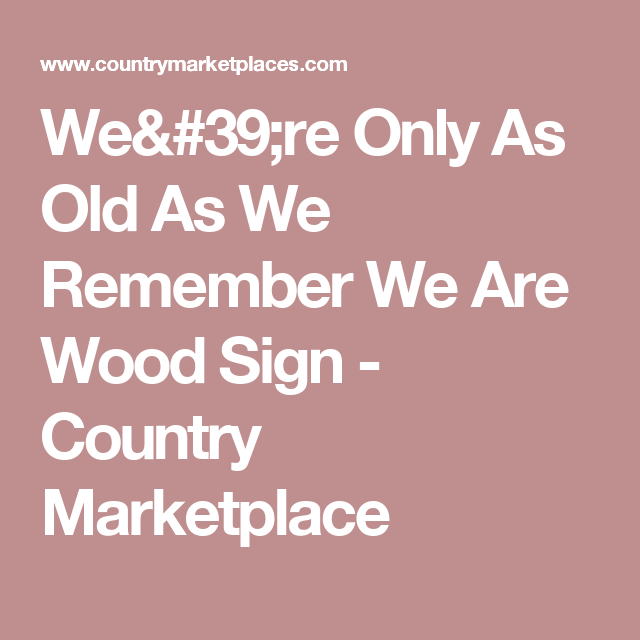 We're Only As Old As We Remember We Are Wood Sign - Country Marketplace