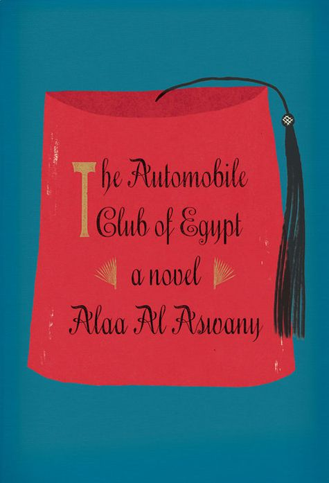 'The Automobile Club of Egypt' by Alaa Al Aswany, trans. from the Arabic by Russell Harris. (Knopf)
