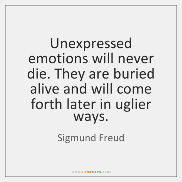 Unexpressed emotions will never die. They are buried alive and will come ...